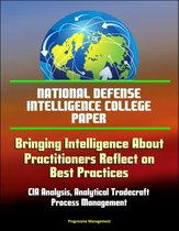 National Defense Intelligence College Paper: Bringing Intelligence About - Practitioners Reflect on Best Practices - CIA Analysis, Analytical Tradecraft, Process Management