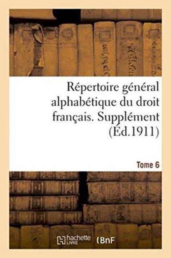 R pertoire G n ral Alphab tique Du Droit Fran ais. Suppl ment. Tome 6