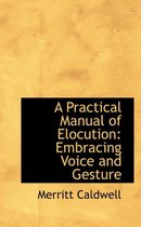 A Practical Manual of Elocution Embracing Voice and Gesture