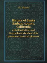 History of Santa Barbara County, California with Illustrations and Biographical Sketches of Its Prominent Men and Pioneers