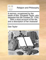 A Sermon, Occasioned by the Death of Mrs. Elizabeth Taylor, Who Departed This Life October 22, 1793, ... with a Short Account of Her Life, and a Description of Her Character