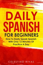 Daily Spanish For Beginners: How To Easily Speak Spanish With Only 12 Minutes Of Practice A Day