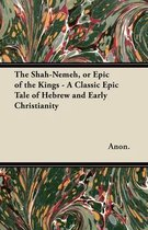 The Shah-Nemeh, or Epic of the Kings - A Classic Epic Tale of Hebrew and Early Christianity
