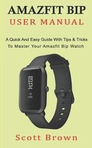 Amazfit Bip User Manual: A Quick And Easy Guide With Tips & Tricks to Master Your Amazfit Bip Watch