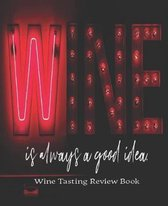 Wine Is Always A Good Idea. Wine Tasting Review Book: Passionate Wine Enthusiast Tasting and Review Notebook - Rate Wines And Wineries - 7.5 x 9.25 IN