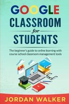 Google Classroom for Students: The beginner's guide to online learning with course school classroom management tools