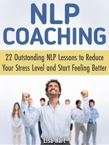 Nlp Coaching: 22 Outstanding Nlp Lessons to Reduce Your Stress Level and Start Feeling Better