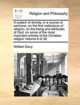 A System of Divinity, in a Course of Sermons, on the First Institutions of Religion; On the Being and Attributes of God; On Some of the Most Important Articles of the Christian Religion Volume 6 of 26