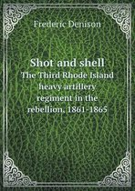 Shot and Shell the Third Rhode Island Heavy Artillery Regiment in the Rebellion, 1861-1865