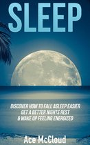Sleep: Discover How To Fall Asleep Easier, Get A Better Nights Rest & Wake Up Feeling Energized