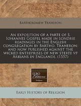 An Exposition of a Parte of S. Iohannes Gospel Made in Sondrie Readinges in the English Congregation by Bartho. Traheron; And Now Published Against the Wicked Entreprises of New Sterte VP Arrians in Englande. (1557)