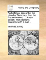 An Historical Account of the Island of Guernsey, from the First Settlement; ... a New Edition, with Additions, Illustrated with a Map ..
