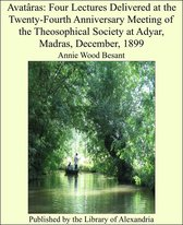 Avatâras: Four Lectures Delivered at the Twenty-Fourth Anniversary Meeting of the Theosophical Society at Adyar, Madras, December, 1899