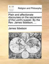 Plain and Affectionate Discourses on the Sacrament of the Lord's Supper. by the Rev. James Ibbetson,