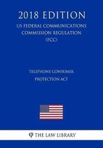 Telephone Consumer Protection ACT (Us Federal Communications Commission Regulation) (Fcc) (2018 Edition)