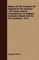 History Of The Conquest Of England By The Normans - Its Causes, And Its Consequences, In England, Scotland, Ireland, And On The Continent - Vol I