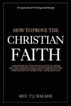 How to Prove the Chrisitan Faith: A Defense of the Intellectual Basis of the Christian Religion