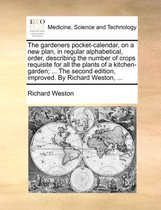 The Gardeners Pocket-Calendar, on a New Plan, in Regular Alphabetical, Order, Describing the Number of Crops Requisite for All the Plants of a Kitchen-Garden; ... the Second Edition, Improved. by Richard Weston, ...