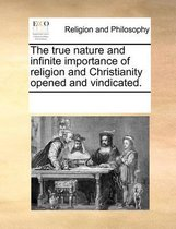 The True Nature and Infinite Importance of Religion and Christianity Opened and Vindicated.