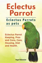 Omslag Eclectus Parrot. Eclectus Parrots as pets. Eclectus Parrot Keeping, Pros and Cons, Care, Housing, Diet and Health.