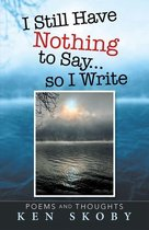 I Still Have Nothing to Say … so I Write