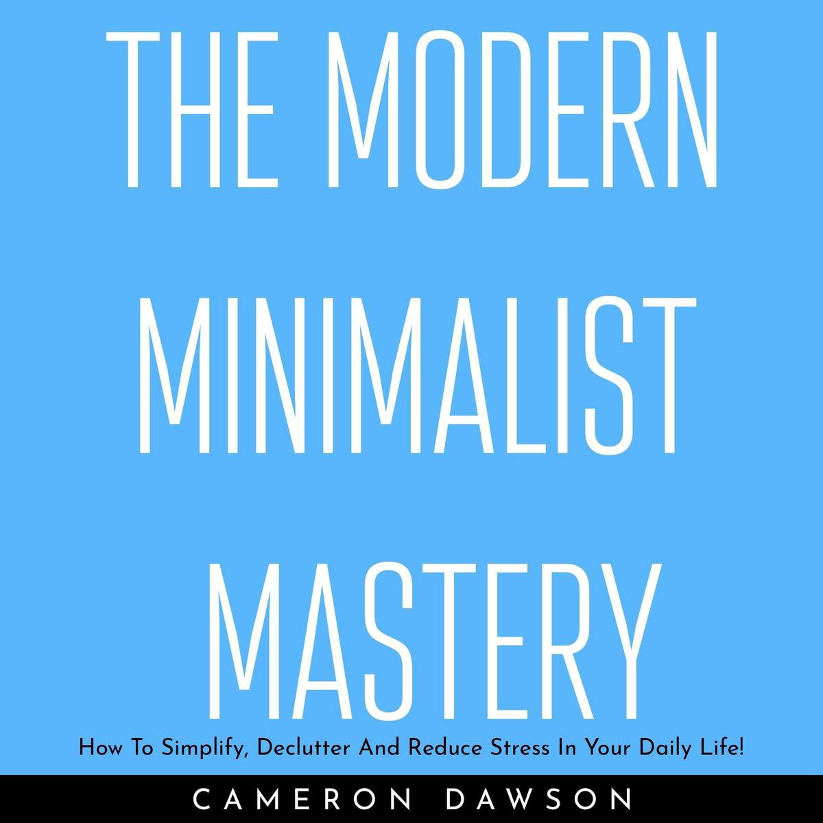 THE MODERN MINIMALIST MASTERY: How To Simplify, Declutter And Reduce Stress In Your Daily Life!