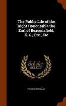 The Public Life of the Right Honourable the Earl of Beaconsfield, K. G., Etc., Etc