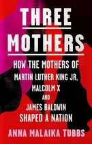 Three Mothers: How the Mothers of Martin Luther King Jr, Malcolm X and James Baldwin Shaped a Nation