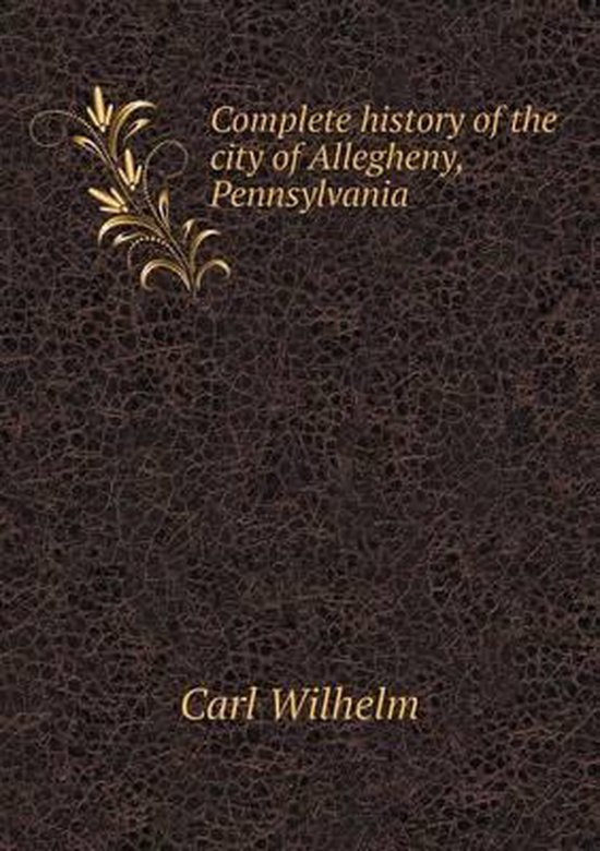 Complete History of the City of Allegheny, Pennsylvania