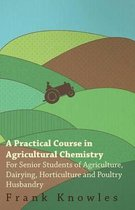 A Practical Course In Agricultural Chemistry - For Senior Students Of Agriculture, Dairying, Horticulture And Poultry Husbandry