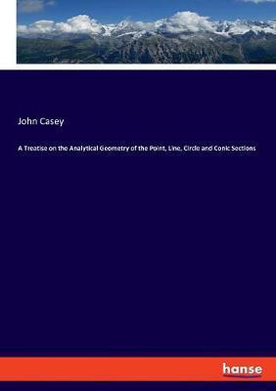 A Treatise on the Analytical Geometry of the Point, Line, Circle and Conic Sections