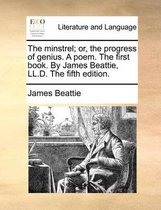 The Minstrel; Or, the Progress of Genius. a Poem. the First Book. by James Beattie, LL.D. the Fifth Edition