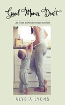 Good Moms Don't: Lies, Truths and How to Conquer Mom Guilt