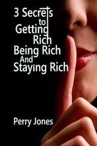 3 Secrets to Getting Rich, Being Rich and Staying Rich