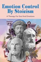 Emotion Control By Stoicism: A Therapy For Soul And Emotions: Strategies From Stoicism For Happiness