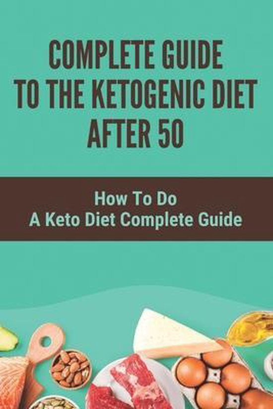 Complete Guide To The Ketogenic Diet After 50: How To Do A Keto Diet Complete Guide