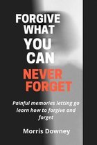 Forgive what you can never forget