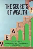 The Secrets Of Wealth: How To Achieve Independence And Control Finance After Military