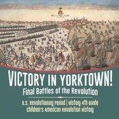 Victory in Yorktown! Final Battles of the Revolution - U.S. Revolutionary Period - History 4th Grade - Children's American Revolution History