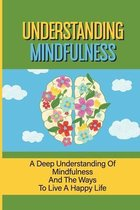Understanding Mindfulness: A Deep Understanding Of Mindfulness And The Ways To Live A Happy Life: Long Live Happy Life