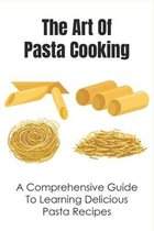The Art Of Pasta Cooking: A Comprehensive Guide To Learning Delicious Pasta Recipes: The Top-Class Pasta Recipe Book
