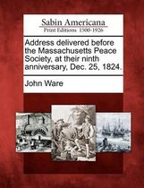 Address Delivered Before the Massachusetts Peace Society, at Their Ninth Anniversary, Dec. 25, 1824.
