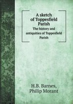 A Sketch of Toppesfield Parish the History and Antiquities of Toppesfield Parish