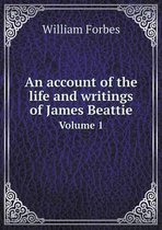 An Account of the Life and Writings of James Beattie Volume 1
