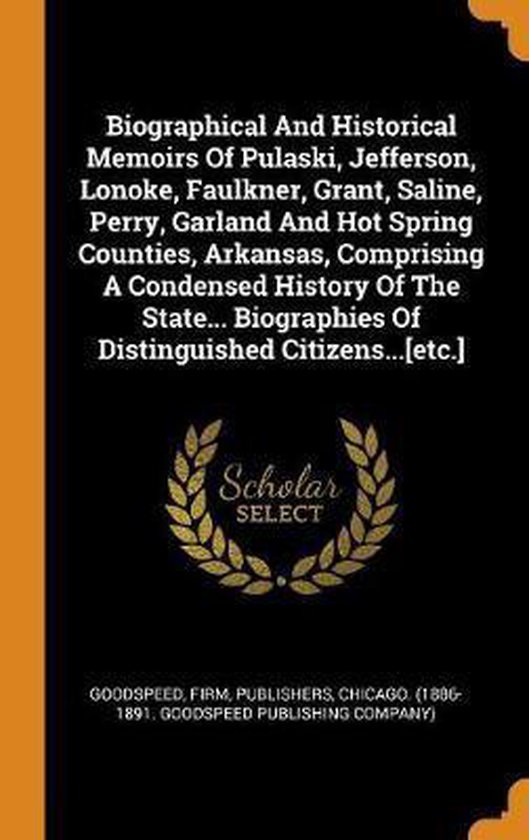 Boek cover Biographical and Historical Memoirs of Pulaski, Jefferson, Lonoke, Faulkner, Grant, Saline, Perry, Garland and Hot Spring Counties, Arkansas, Comprising a Condensed History of the State... Biographies of Distinguished Citizens...[etc.] van  (Hardcover)