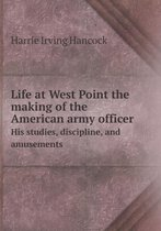 Life at West Point the Making of the American Army Officer His Studies, Discipline, and Amusements