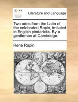 Two Odes from the Latin of the Celebrated Rapin, Imitated in English Pindaricks. by a Gentleman at Cambridge
