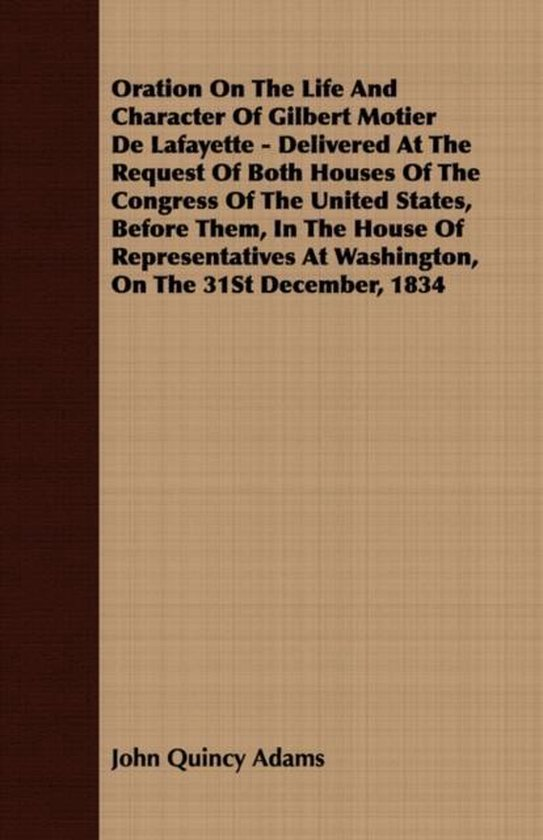 Oration On The Life And Character Of Gilbert Motier De Lafayette - Delivered At The Request Of Both Houses Of The Congress Of The United States, Before Them, In The House Of Representatives At Washington, On The 31St December, 1834