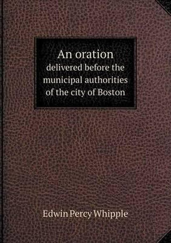 An Oration Delivered Before the Municipal Authorities of the City of Boston