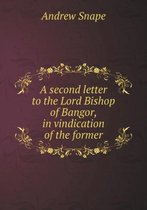 A Second Letter to the Lord Bishop of Bangor, in Vindication of the Former
